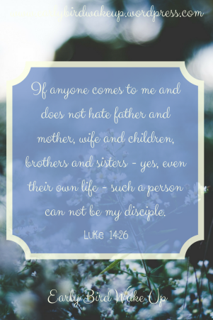 If anyone comes to me and does not hate father and mother, wife and children, brothers and sisters - yes, even their own life -