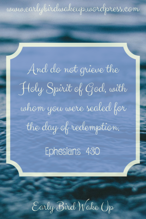 And do not grieve the Holy Spirit of God, with whom you were sealed for the day of redemption.